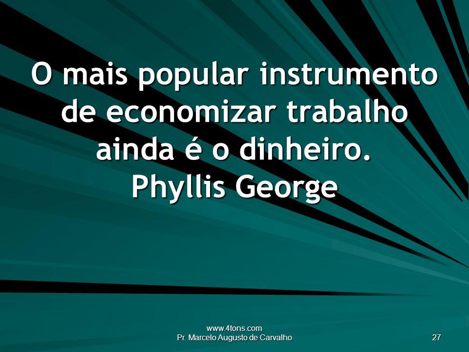 www.4tons.com Pr. Marcelo Augusto de Carvalho 27 O mais popular instrumento de economizar trabalho ainda é o dinheiro. Phyllis George