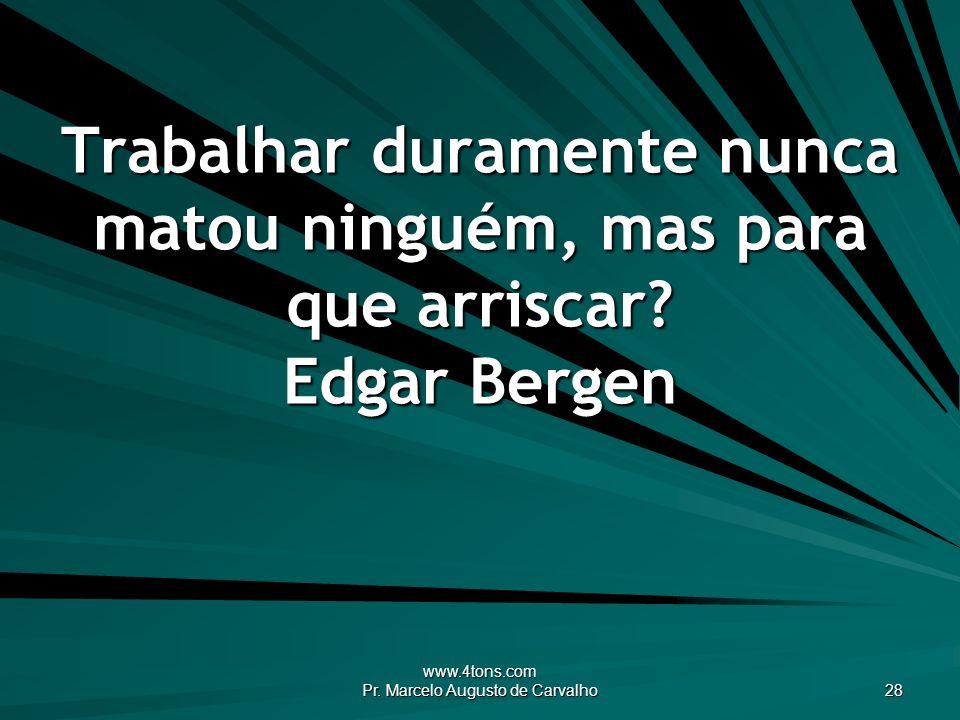 www.4tons.com Pr. Marcelo Augusto de Carvalho 28 Trabalhar duramente nunca matou ninguém, mas para que arriscar? Edgar Bergen