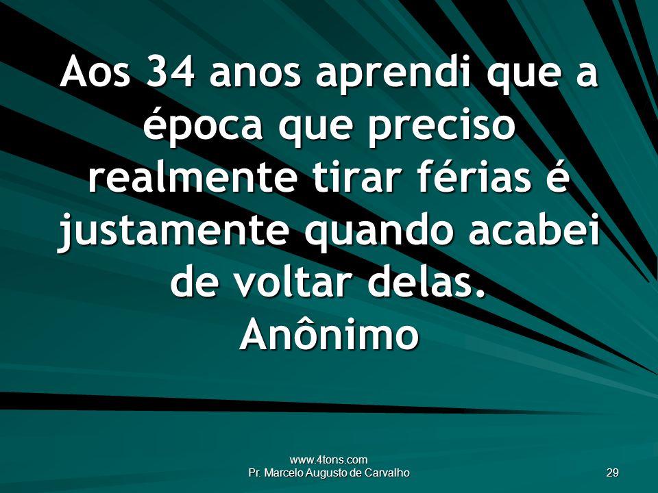 www.4tons.com Pr. Marcelo Augusto de Carvalho 29 Aos 34 anos aprendi que a época que preciso realmente tirar férias é justamente quando acabei de volt