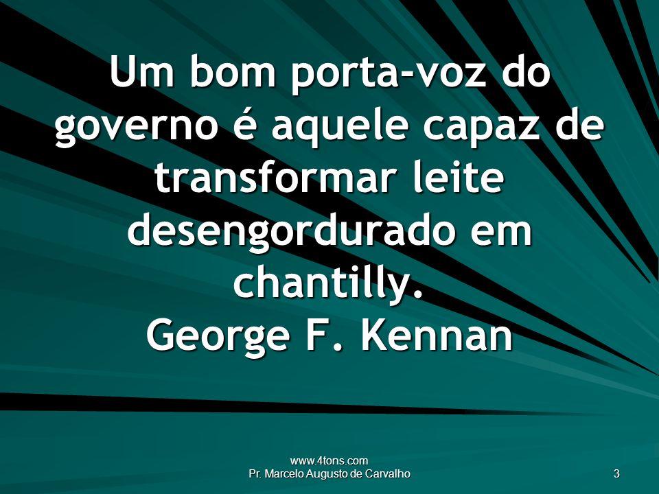 www.4tons.com Pr. Marcelo Augusto de Carvalho 3 Um bom porta-voz do governo é aquele capaz de transformar leite desengordurado em chantilly. George F.