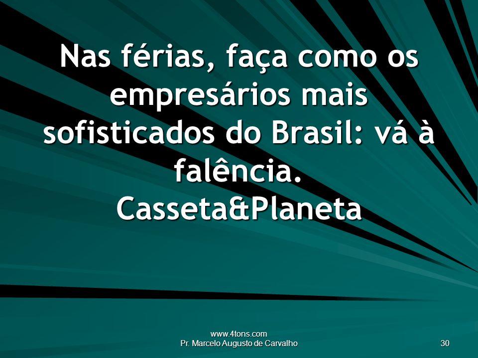 www.4tons.com Pr. Marcelo Augusto de Carvalho 30 Nas férias, faça como os empresários mais sofisticados do Brasil: vá à falência. Casseta&Planeta