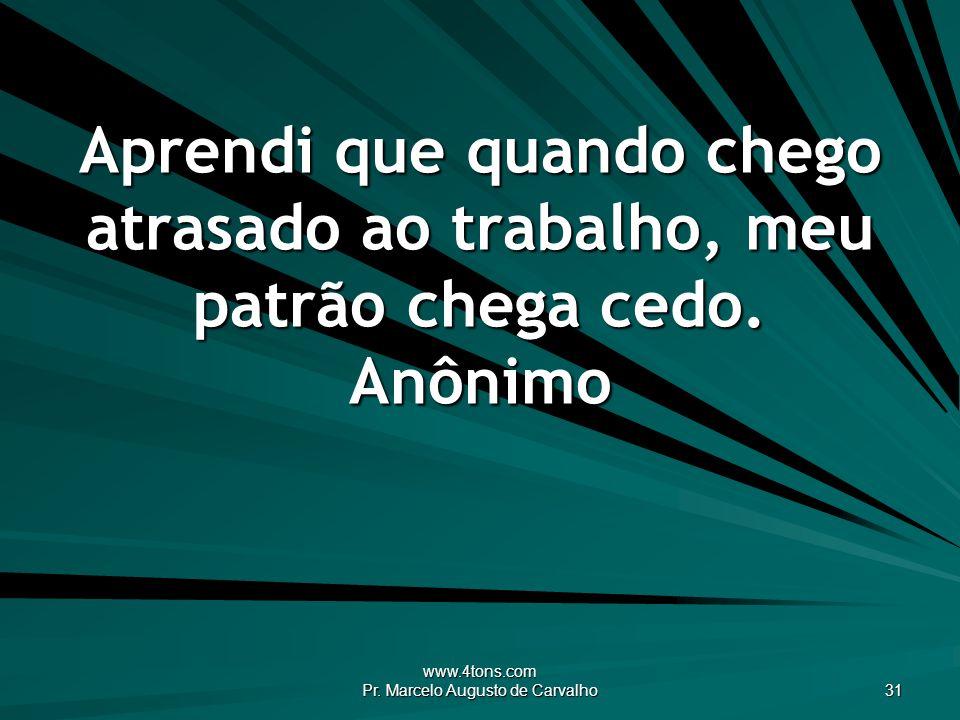 www.4tons.com Pr. Marcelo Augusto de Carvalho 31 Aprendi que quando chego atrasado ao trabalho, meu patrão chega cedo. Anônimo