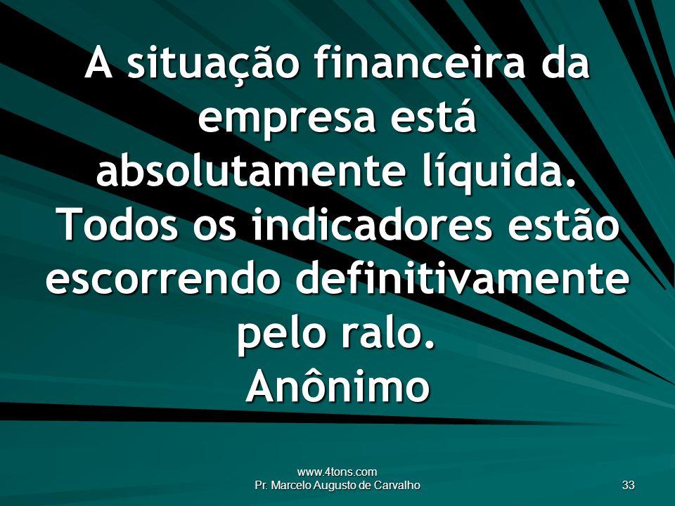 www.4tons.com Pr. Marcelo Augusto de Carvalho 33 A situação financeira da empresa está absolutamente líquida. Todos os indicadores estão escorrendo de