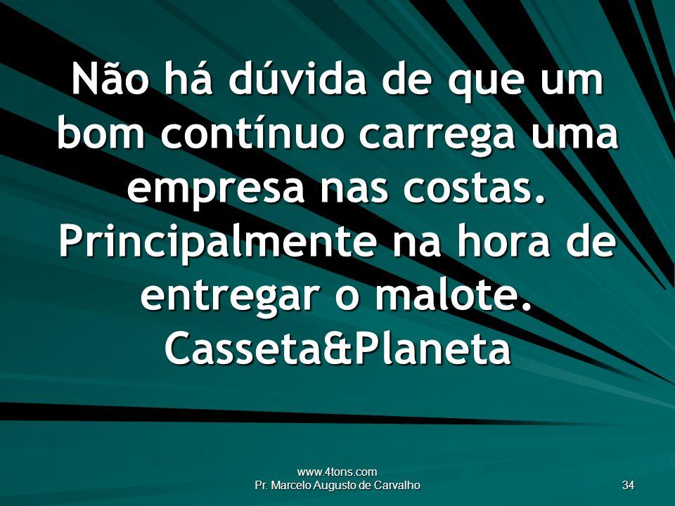www.4tons.com Pr. Marcelo Augusto de Carvalho 34 Não há dúvida de que um bom contínuo carrega uma empresa nas costas. Principalmente na hora de entreg