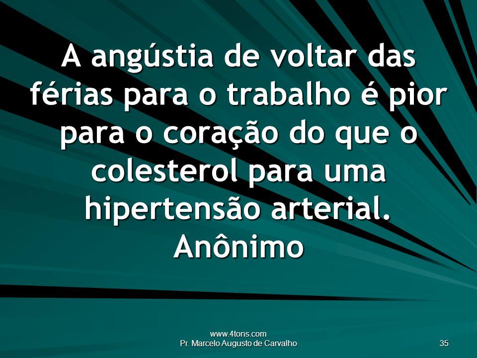 www.4tons.com Pr. Marcelo Augusto de Carvalho 35 A angústia de voltar das férias para o trabalho é pior para o coração do que o colesterol para uma hi