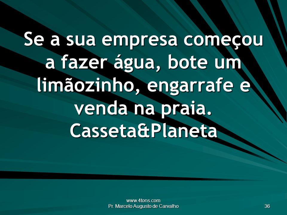 www.4tons.com Pr. Marcelo Augusto de Carvalho 36 Se a sua empresa começou a fazer água, bote um limãozinho, engarrafe e venda na praia. Casseta&Planet