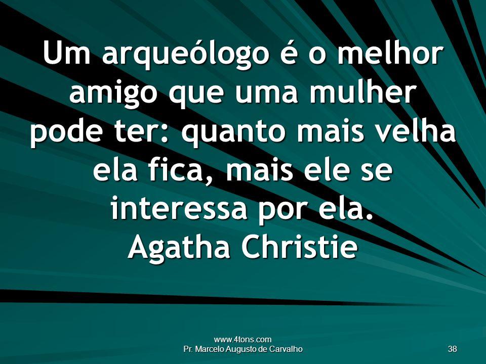 www.4tons.com Pr. Marcelo Augusto de Carvalho 38 Um arqueólogo é o melhor amigo que uma mulher pode ter: quanto mais velha ela fica, mais ele se inter
