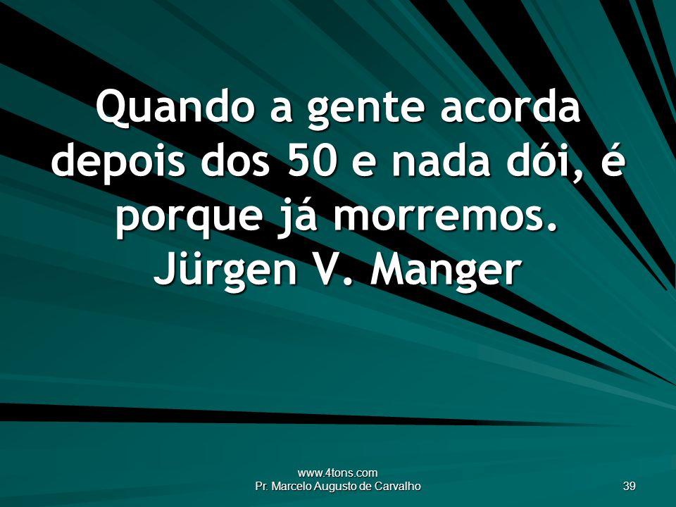 www.4tons.com Pr. Marcelo Augusto de Carvalho 39 Quando a gente acorda depois dos 50 e nada dói, é porque já morremos. Jürgen V. Manger