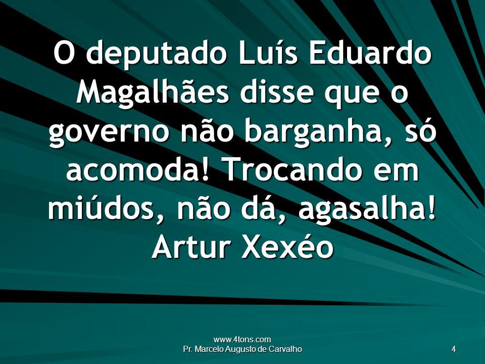 www.4tons.com Pr. Marcelo Augusto de Carvalho 4 O deputado Luís Eduardo Magalhães disse que o governo não barganha, só acomoda! Trocando em miúdos, nã