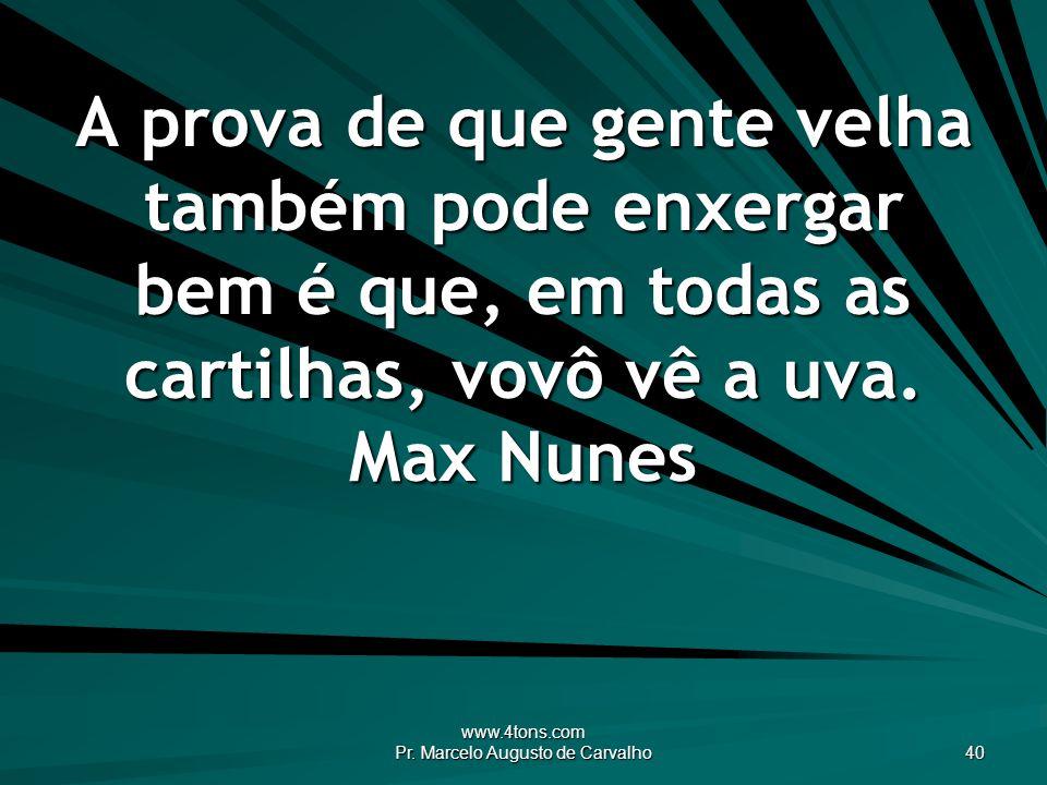 www.4tons.com Pr. Marcelo Augusto de Carvalho 40 A prova de que gente velha também pode enxergar bem é que, em todas as cartilhas, vovô vê a uva. Max