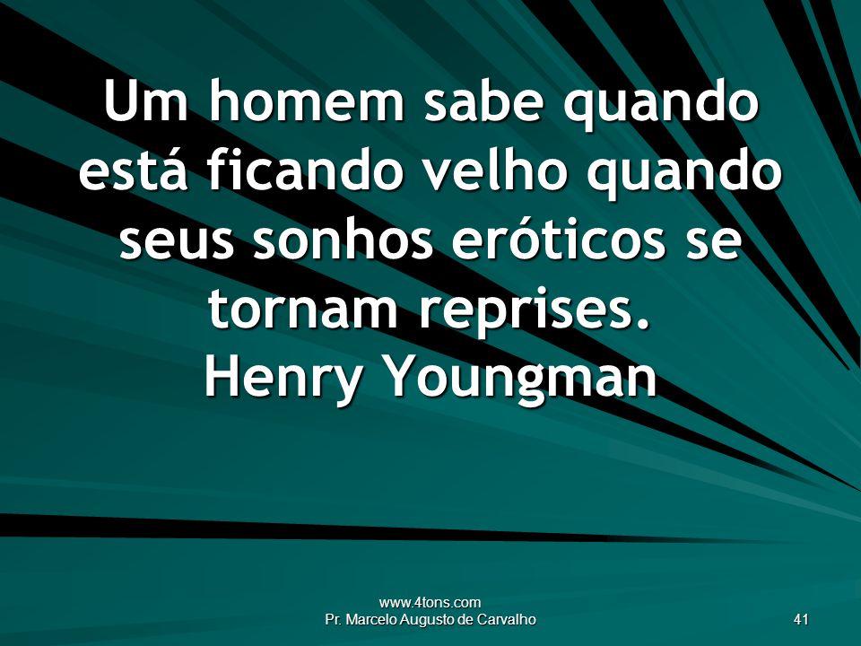www.4tons.com Pr. Marcelo Augusto de Carvalho 41 Um homem sabe quando está ficando velho quando seus sonhos eróticos se tornam reprises. Henry Youngma