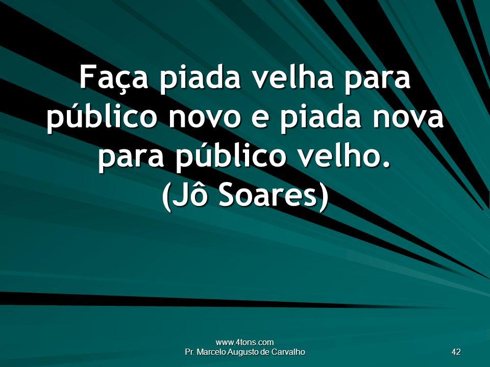 www.4tons.com Pr. Marcelo Augusto de Carvalho 42 Faça piada velha para público novo e piada nova para público velho. (Jô Soares)