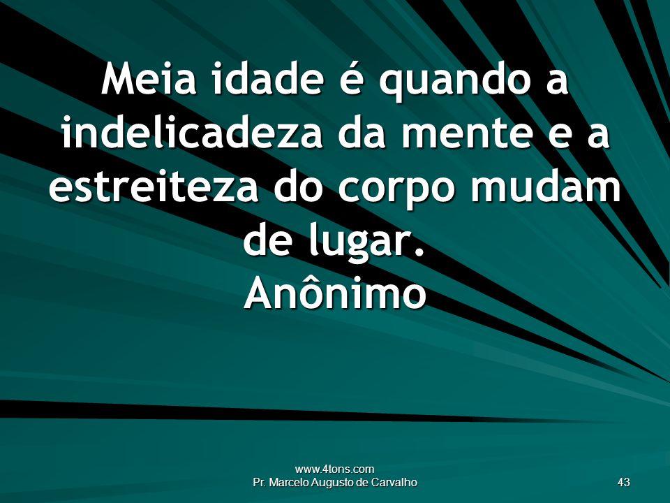 www.4tons.com Pr. Marcelo Augusto de Carvalho 43 Meia idade é quando a indelicadeza da mente e a estreiteza do corpo mudam de lugar. Anônimo