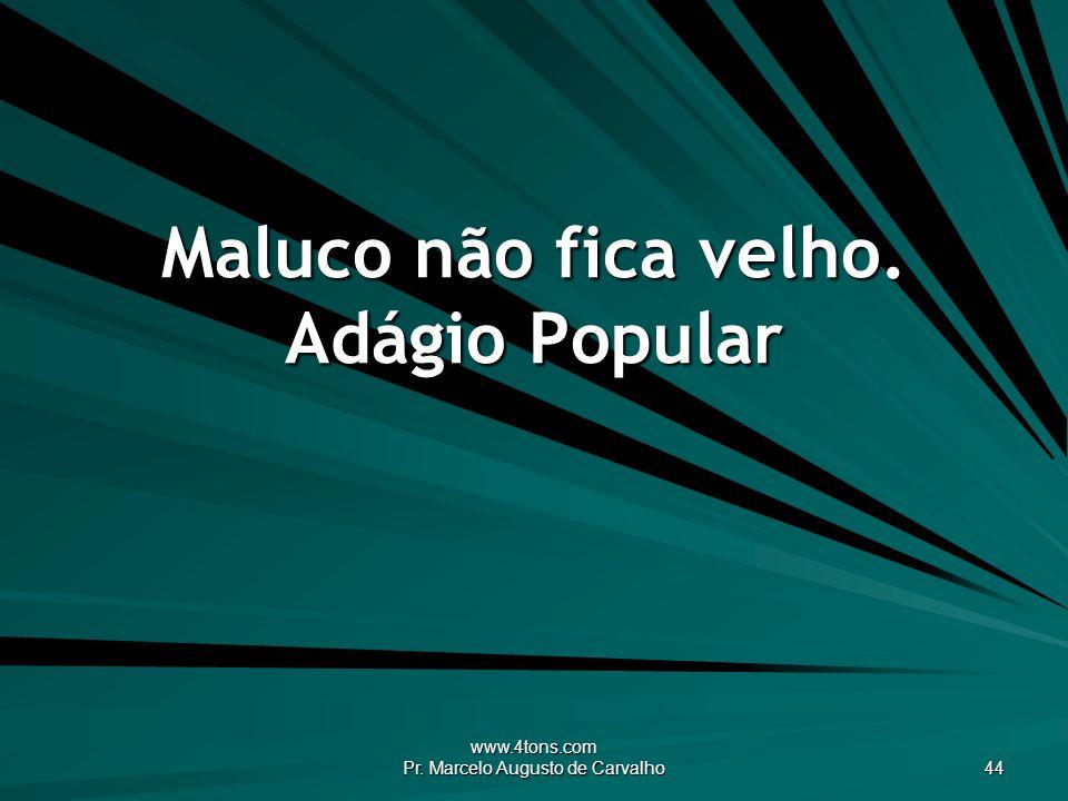www.4tons.com Pr. Marcelo Augusto de Carvalho 44 Maluco não fica velho. Adágio Popular