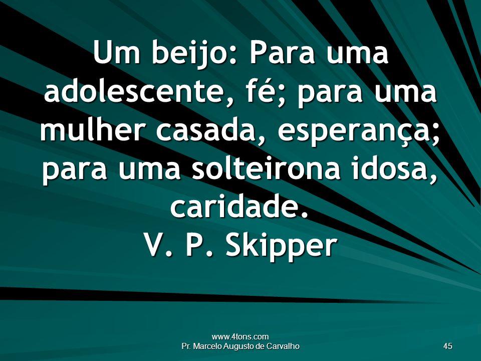 www.4tons.com Pr. Marcelo Augusto de Carvalho 45 Um beijo: Para uma adolescente, fé; para uma mulher casada, esperança; para uma solteirona idosa, car