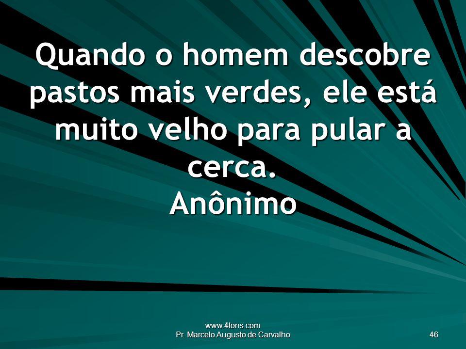 www.4tons.com Pr. Marcelo Augusto de Carvalho 46 Quando o homem descobre pastos mais verdes, ele está muito velho para pular a cerca. Anônimo