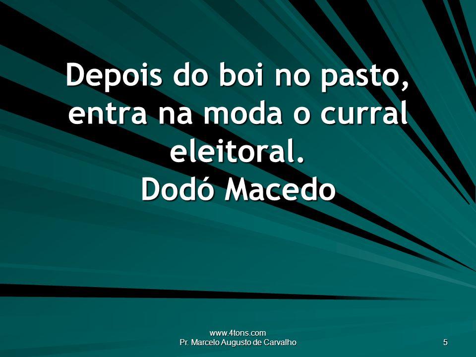 www.4tons.com Pr. Marcelo Augusto de Carvalho 5 Depois do boi no pasto, entra na moda o curral eleitoral. Dodó Macedo