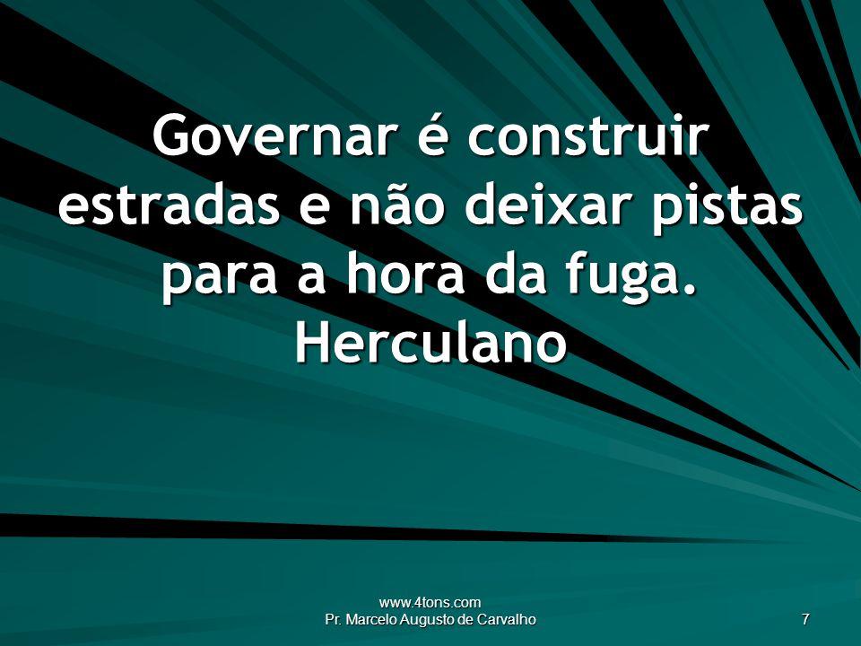 www.4tons.com Pr. Marcelo Augusto de Carvalho 7 Governar é construir estradas e não deixar pistas para a hora da fuga. Herculano