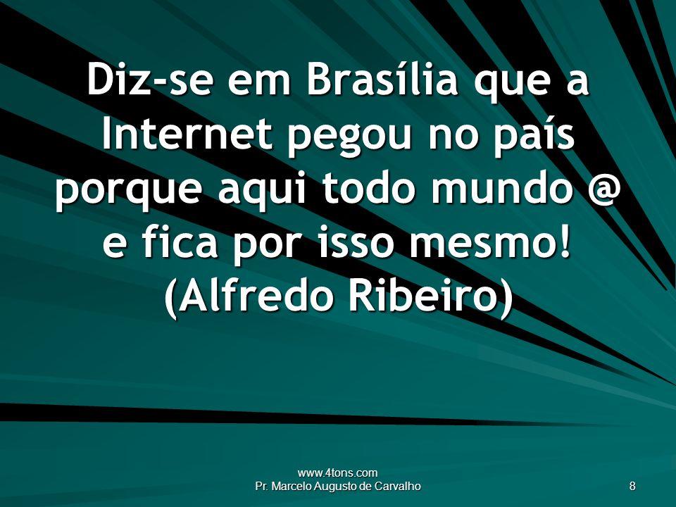 www.4tons.com Pr. Marcelo Augusto de Carvalho 8 Diz-se em Brasília que a Internet pegou no país porque aqui todo mundo @ e fica por isso mesmo! (Alfre