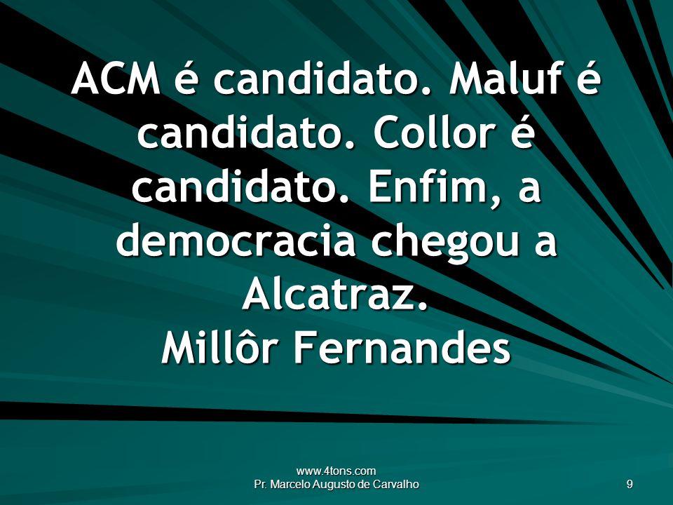 www.4tons.com Pr. Marcelo Augusto de Carvalho 9 ACM é candidato. Maluf é candidato. Collor é candidato. Enfim, a democracia chegou a Alcatraz. Millôr