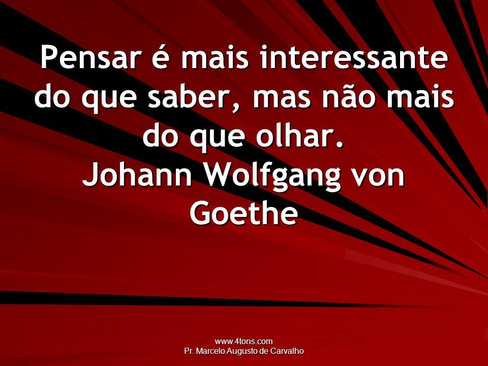 www.4tons.com Pr. Marcelo Augusto de Carvalho Pensar é mais interessante do que saber, mas não mais do que olhar. Johann Wolfgang von Goethe