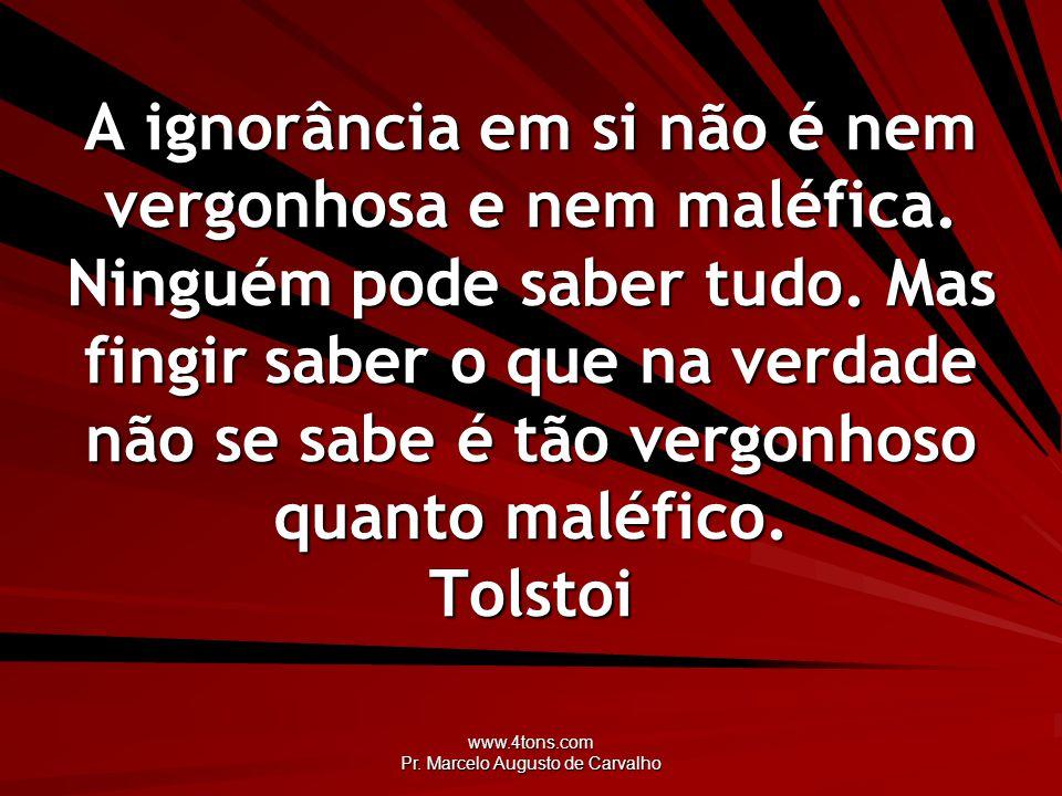 www.4tons.com Pr. Marcelo Augusto de Carvalho A ignorância em si não é nem vergonhosa e nem maléfica. Ninguém pode saber tudo. Mas fingir saber o que
