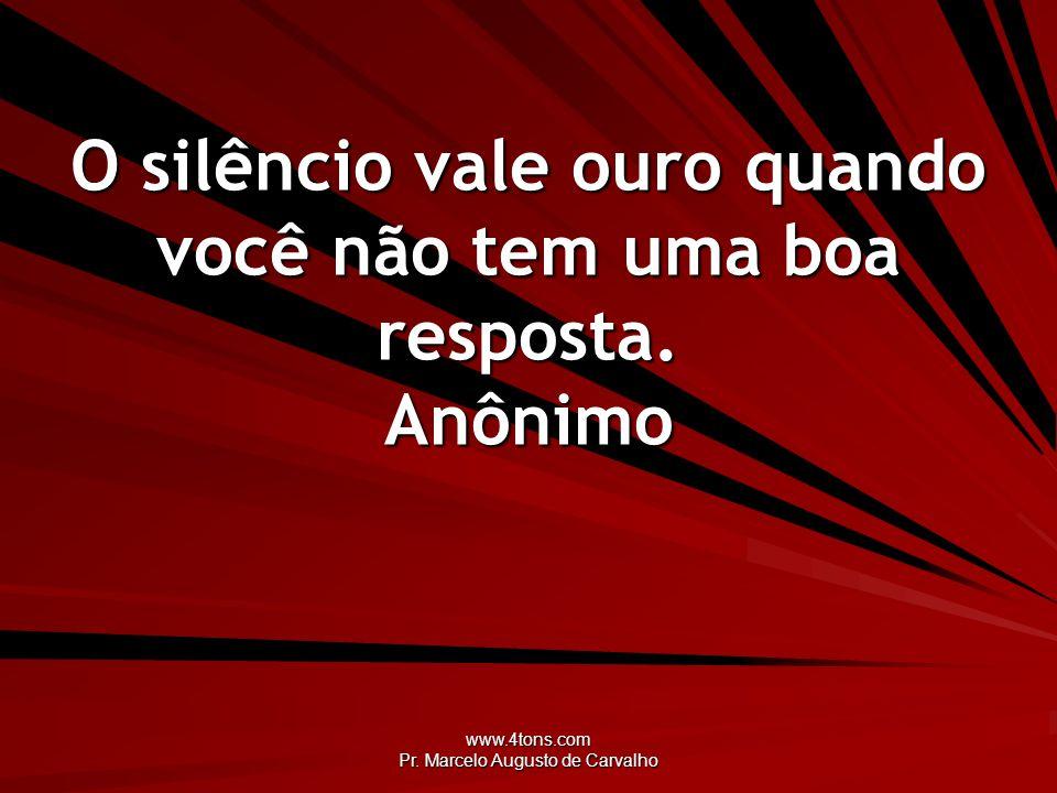 www.4tons.com Pr. Marcelo Augusto de Carvalho O silêncio vale ouro quando você não tem uma boa resposta. Anônimo