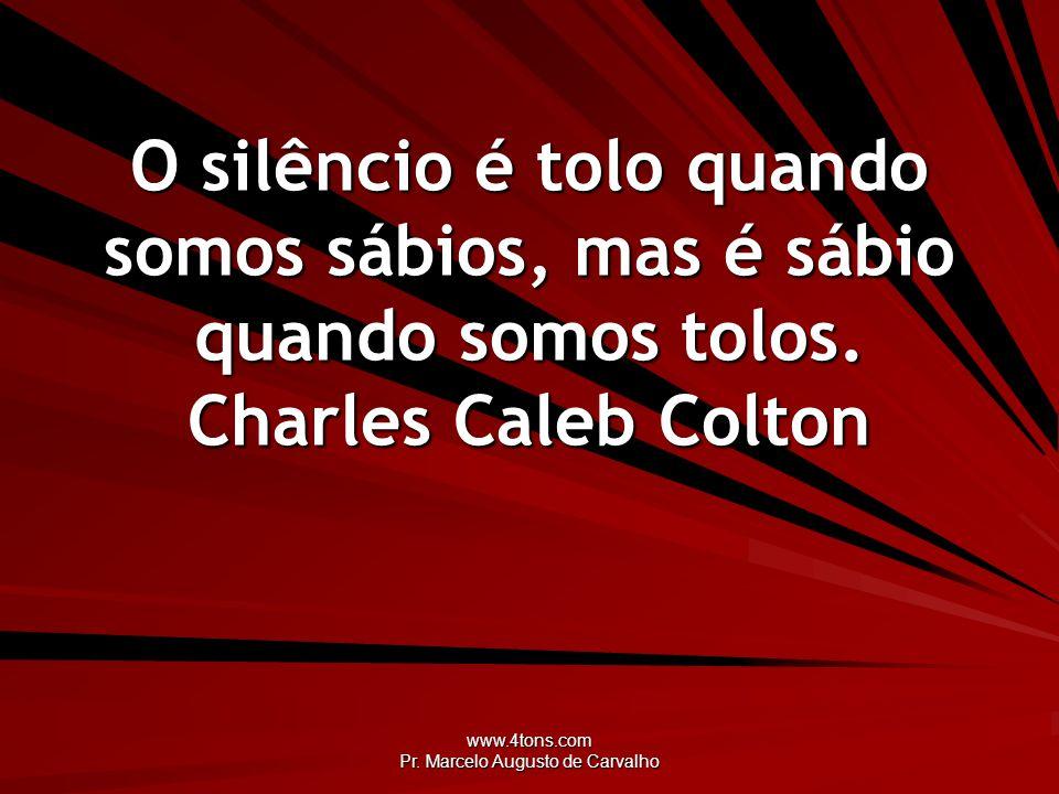 www.4tons.com Pr. Marcelo Augusto de Carvalho O silêncio é tolo quando somos sábios, mas é sábio quando somos tolos. Charles Caleb Colton