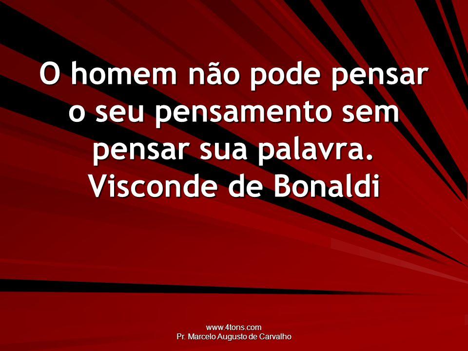 www.4tons.com Pr. Marcelo Augusto de Carvalho O homem não pode pensar o seu pensamento sem pensar sua palavra. Visconde de Bonaldi