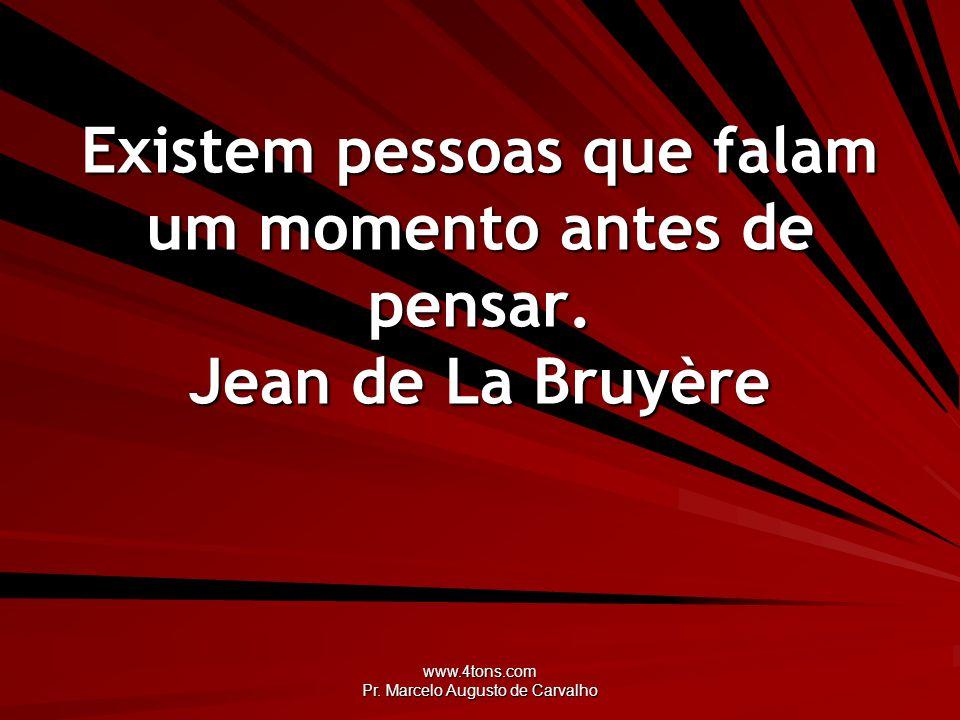 www.4tons.com Pr. Marcelo Augusto de Carvalho Existem pessoas que falam um momento antes de pensar. Jean de La Bruyère