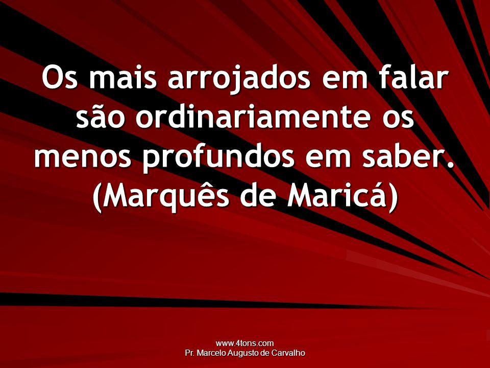 www.4tons.com Pr. Marcelo Augusto de Carvalho Os mais arrojados em falar são ordinariamente os menos profundos em saber. (Marquês de Maricá)