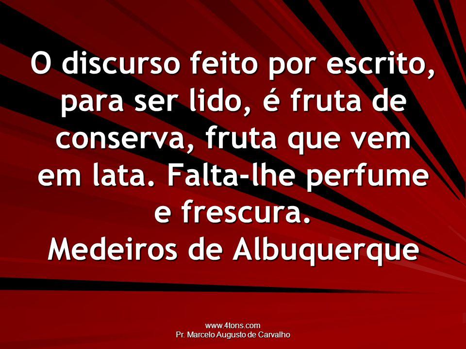 www.4tons.com Pr. Marcelo Augusto de Carvalho O discurso feito por escrito, para ser lido, é fruta de conserva, fruta que vem em lata. Falta-lhe perfu