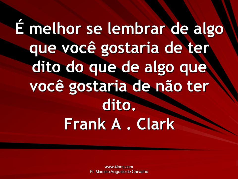 www.4tons.com Pr. Marcelo Augusto de Carvalho É melhor se lembrar de algo que você gostaria de ter dito do que de algo que você gostaria de não ter di