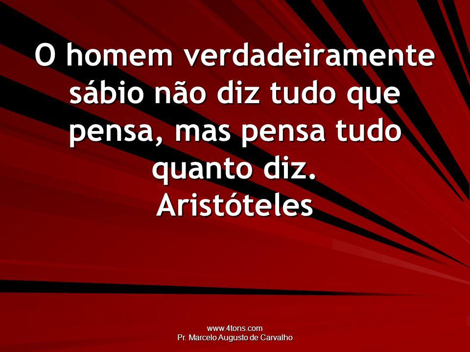 www.4tons.com Pr. Marcelo Augusto de Carvalho O homem verdadeiramente sábio não diz tudo que pensa, mas pensa tudo quanto diz. Aristóteles
