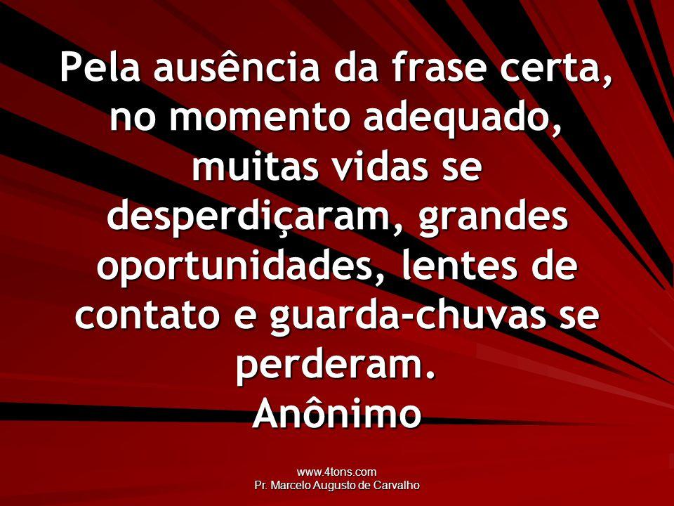 www.4tons.com Pr. Marcelo Augusto de Carvalho Pela ausência da frase certa, no momento adequado, muitas vidas se desperdiçaram, grandes oportunidades,