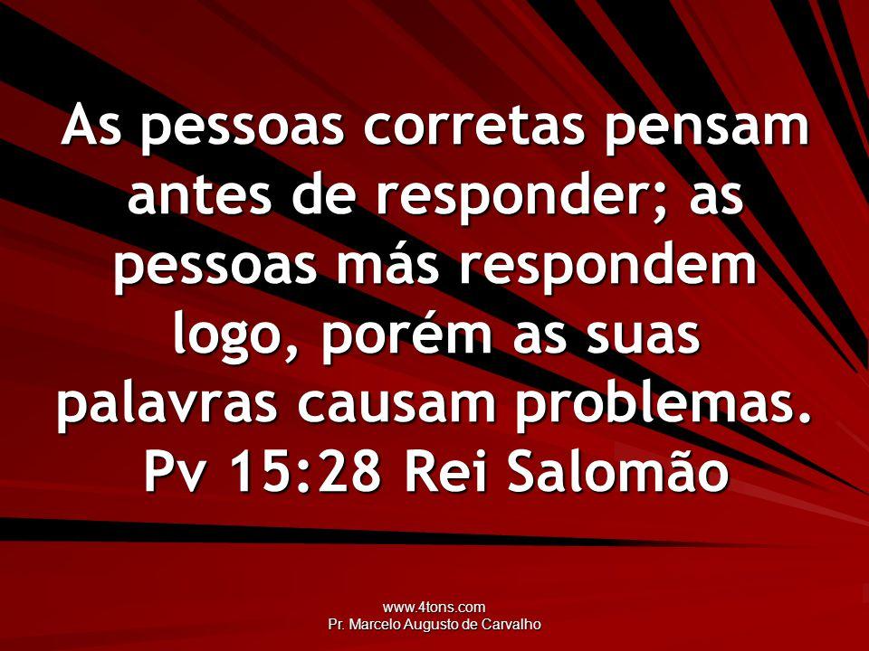 www.4tons.com Pr. Marcelo Augusto de Carvalho As pessoas corretas pensam antes de responder; as pessoas más respondem logo, porém as suas palavras cau