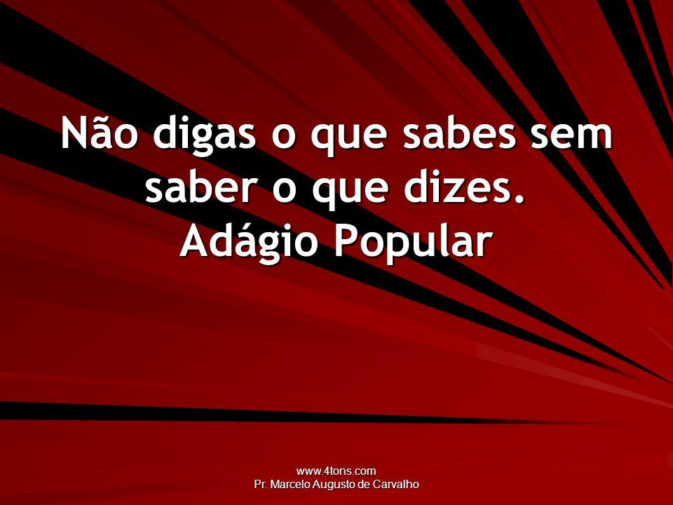 www.4tons.com Pr.Marcelo Augusto de Carvalho Não digas o que sabes sem saber o que dizes.
