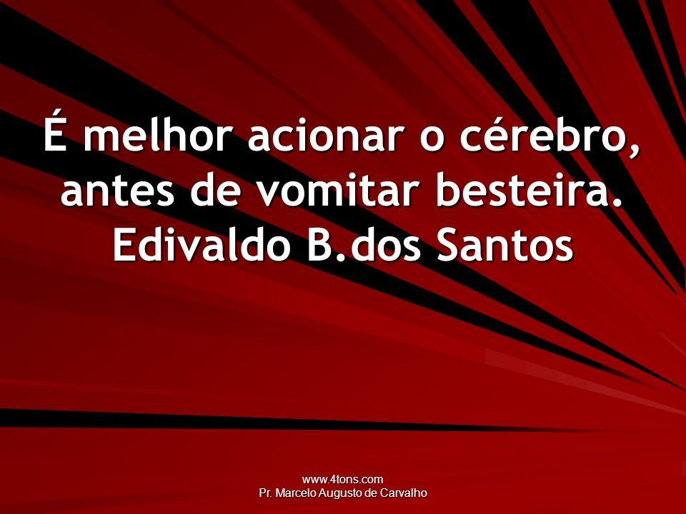 www.4tons.com Pr. Marcelo Augusto de Carvalho É melhor acionar o cérebro, antes de vomitar besteira. Edivaldo B.dos Santos