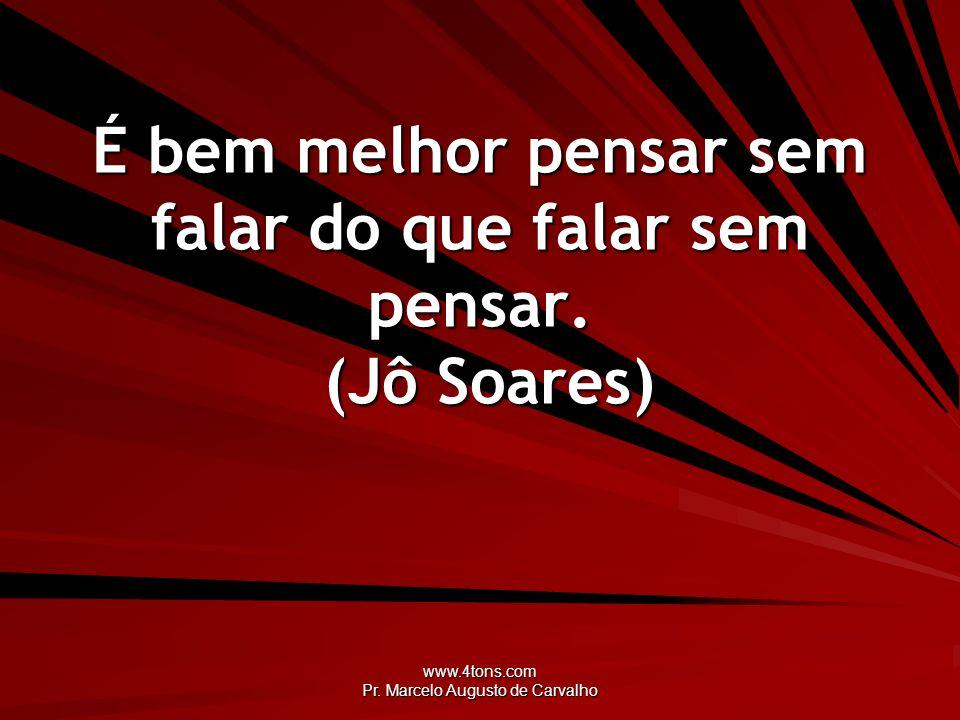 www.4tons.com Pr. Marcelo Augusto de Carvalho É bem melhor pensar sem falar do que falar sem pensar. (Jô Soares)