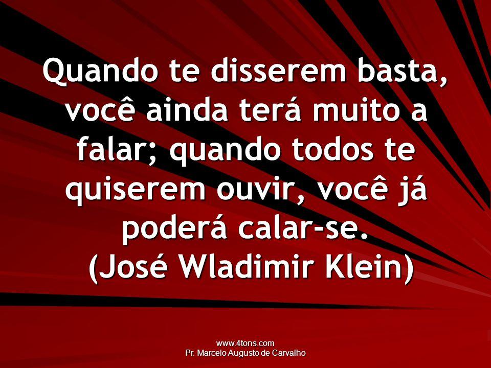 www.4tons.com Pr. Marcelo Augusto de Carvalho Quando te disserem basta, você ainda terá muito a falar; quando todos te quiserem ouvir, você já poderá