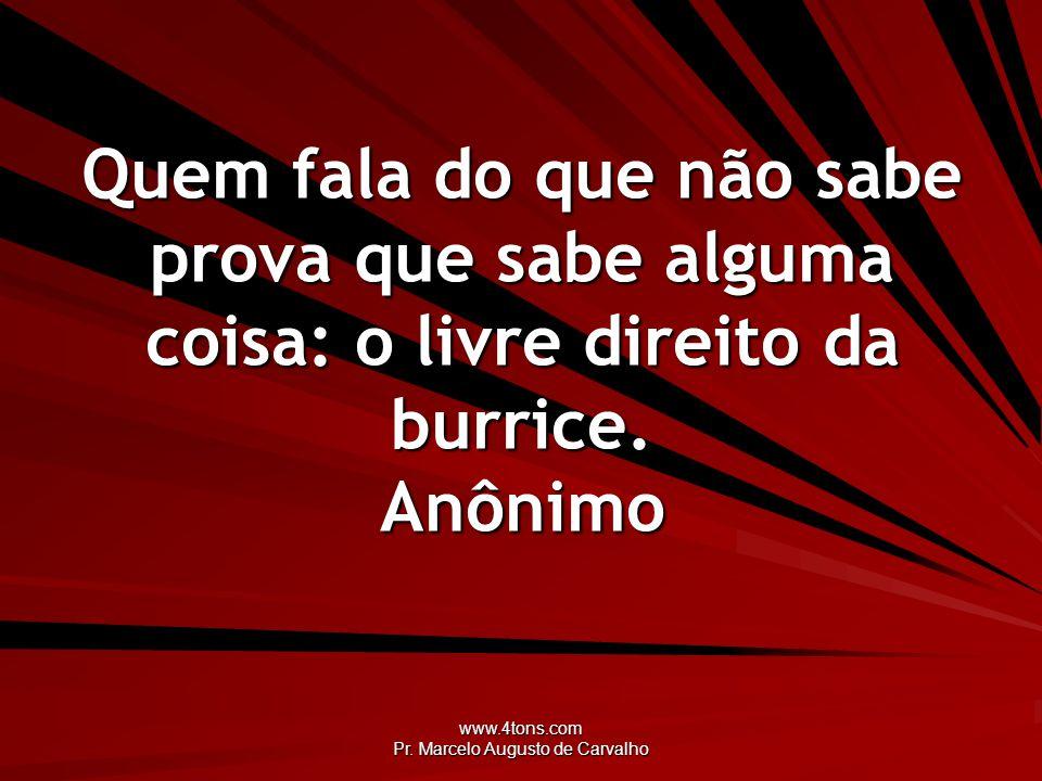 www.4tons.com Pr. Marcelo Augusto de Carvalho Quem fala do que não sabe prova que sabe alguma coisa: o livre direito da burrice. Anônimo