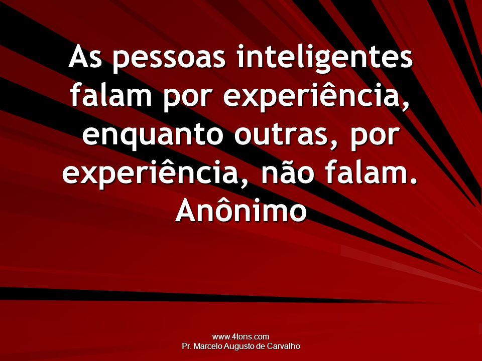 www.4tons.com Pr. Marcelo Augusto de Carvalho As pessoas inteligentes falam por experiência, enquanto outras, por experiência, não falam. Anônimo