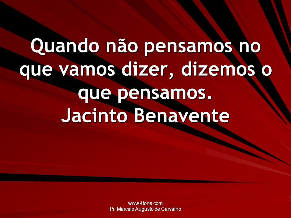 www.4tons.com Pr. Marcelo Augusto de Carvalho Quando não pensamos no que vamos dizer, dizemos o que pensamos. Jacinto Benavente