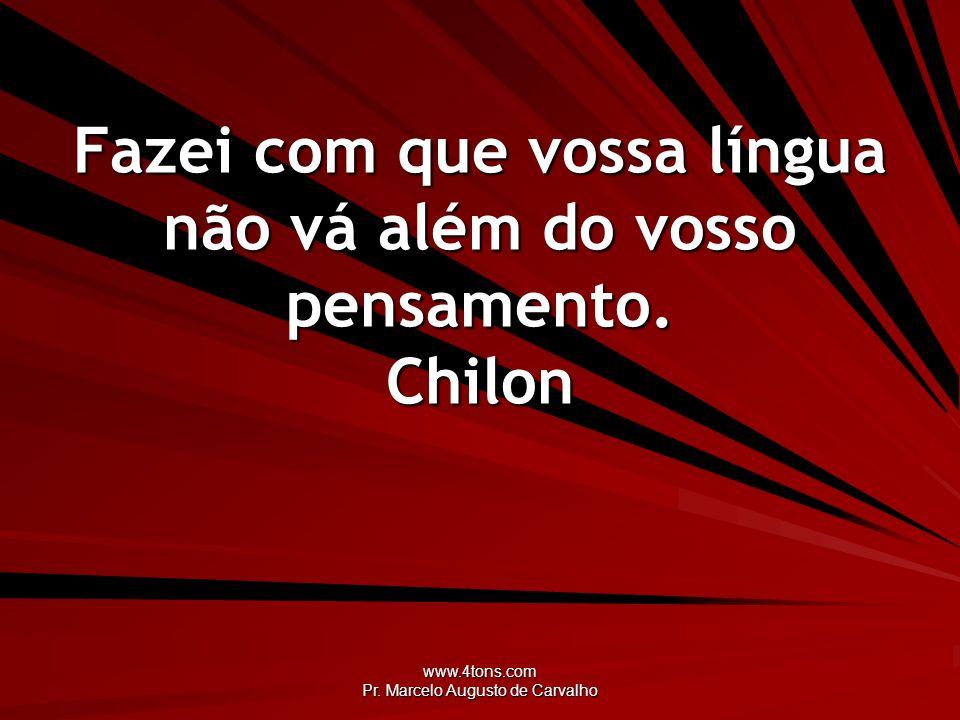 www.4tons.com Pr. Marcelo Augusto de Carvalho Fazei com que vossa língua não vá além do vosso pensamento. Chilon