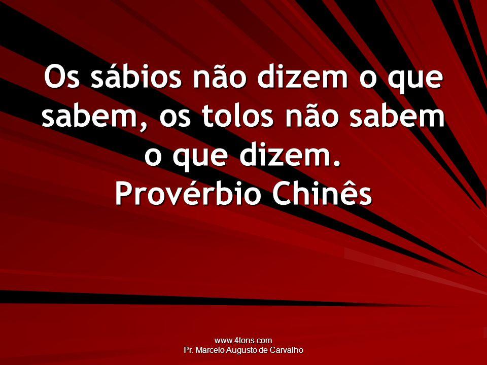 www.4tons.com Pr. Marcelo Augusto de Carvalho Os sábios não dizem o que sabem, os tolos não sabem o que dizem. Provérbio Chinês