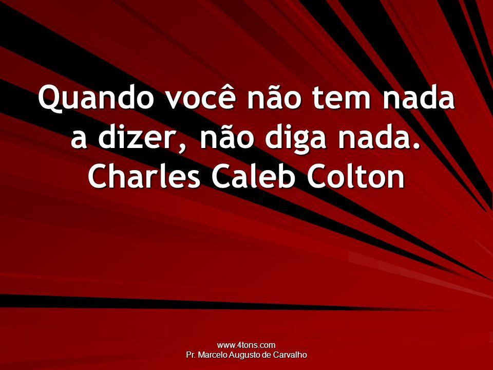 www.4tons.com Pr. Marcelo Augusto de Carvalho Quando você não tem nada a dizer, não diga nada. Charles Caleb Colton