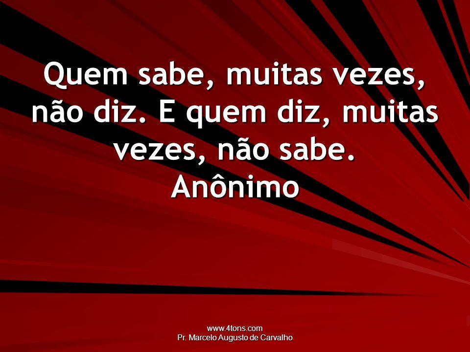 www.4tons.com Pr. Marcelo Augusto de Carvalho Quem sabe, muitas vezes, não diz. E quem diz, muitas vezes, não sabe. Anônimo