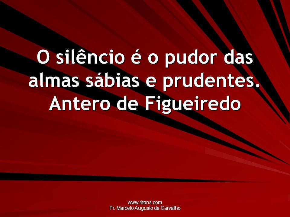 www.4tons.com Pr. Marcelo Augusto de Carvalho O silêncio é o pudor das almas sábias e prudentes. Antero de Figueiredo