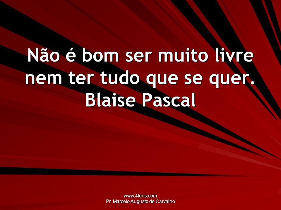 www.4tons.com Pr.Marcelo Augusto de Carvalho Não é bom ser muito livre nem ter tudo que se quer.
