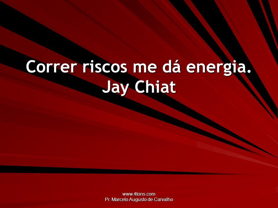www.4tons.com Pr. Marcelo Augusto de Carvalho Correr riscos me dá energia. Jay Chiat